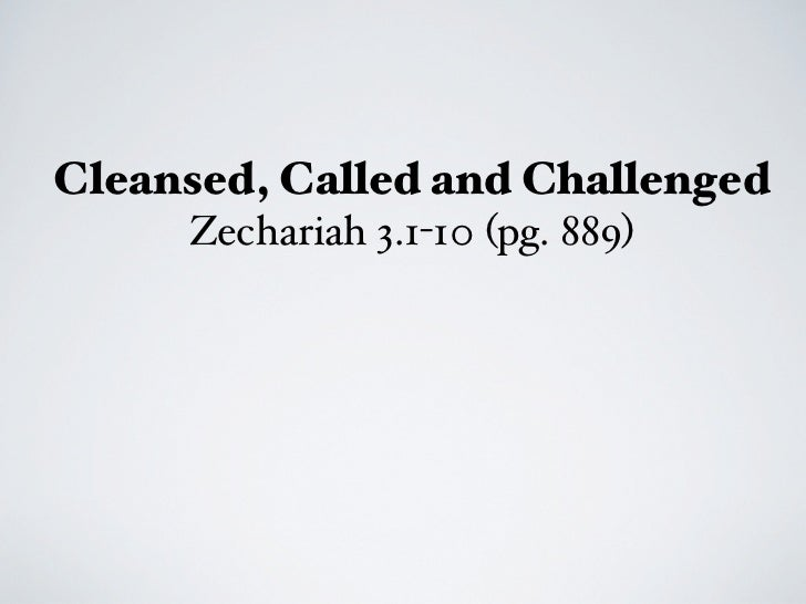 Cleansed, Called and Challenged     Zechariah 3.1-10 (pg. 889)