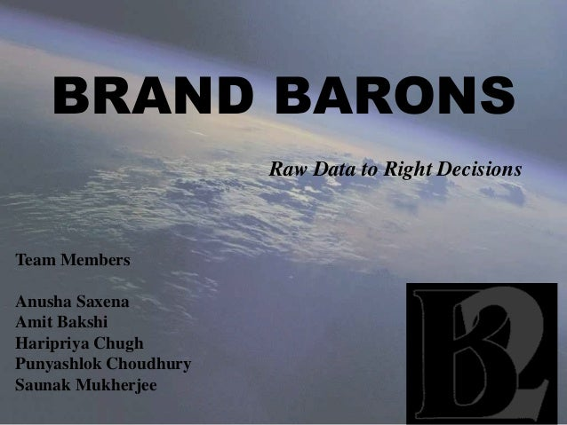 BRAND BARONS Raw Data to Right Decisions Team Members Anusha Saxena Amit Bakshi Haripriya Chugh Punyashlok Choudhury Sauna...