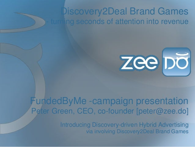 Discovery2Deal Brand Games - turning seconds of attention into revenue  FundedByMe -campaign presentation Peter Green, CEO...