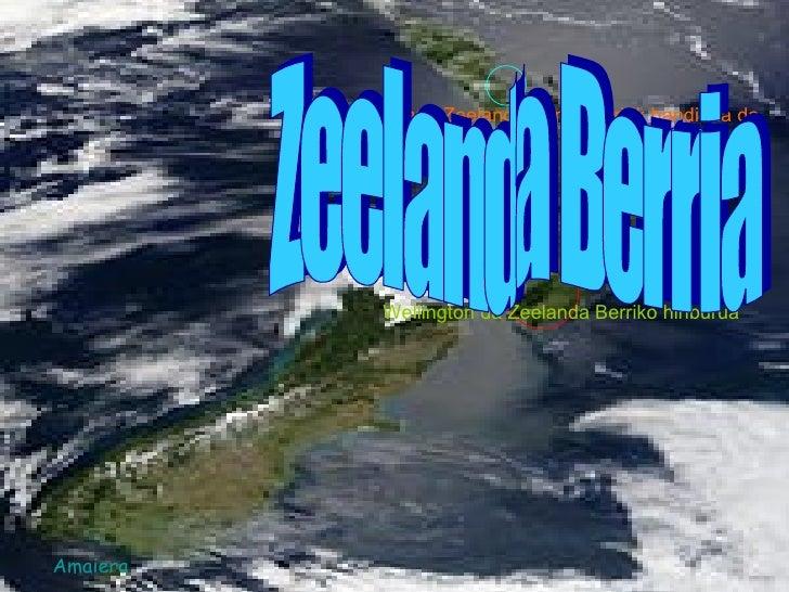 Wellington da Zeelanda Berriko hiriburua Auckland Zeelanda Berriko hiririk handiena da. Zeelanda Berria Amaiera