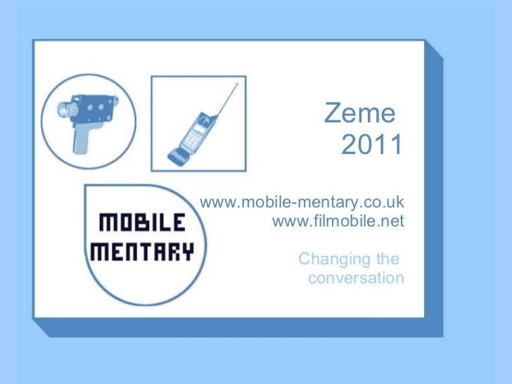 Zeme  2011 www.mobile-mentary.co.uk www.filmobile.net Changing the  conversation