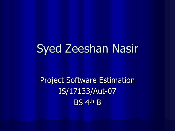 Syed Zeeshan Nasir<br />Project Software Estimation<br />IS/17133/Aut-07<br />BS 4thB <br />