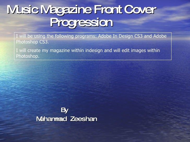 Music Magazine Front Cover Progression By  Muhammad Zeeshan I will be using the following programs: Adobe In Design CS3 an...