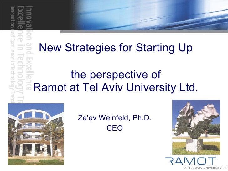 New Strategies for Starting Up the perspective of Ramot at Tel Aviv University Ltd. Ze'ev Weinfeld, Ph.D. CEO