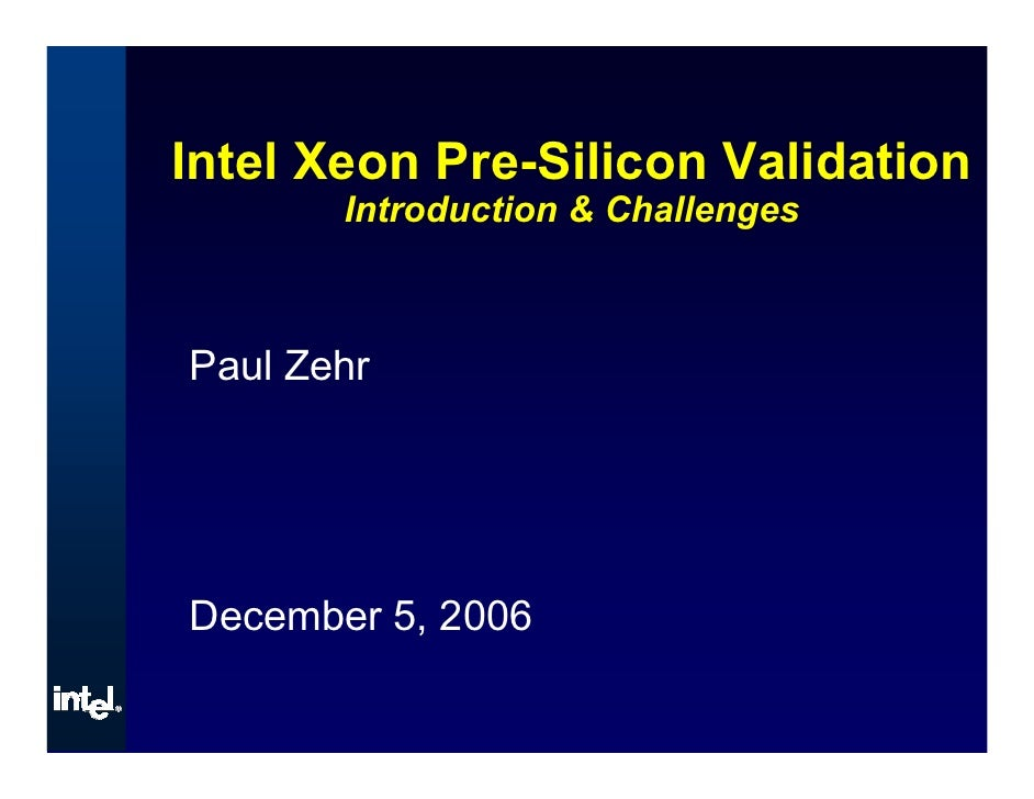 Intel Xeon Pre-Silicon Validation        Introduction & Challenges    Paul Zehr     December 5, 2006