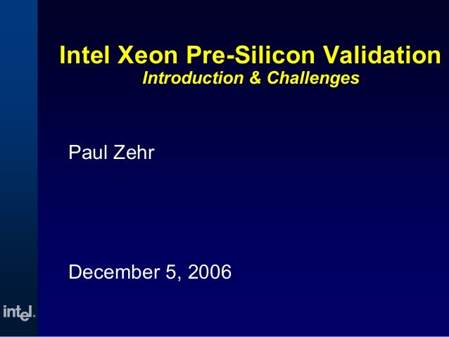 Intel Xeon Pre-Silicon ValidationIntroduction & ChallengesPaul ZehrDecember 5, 2006