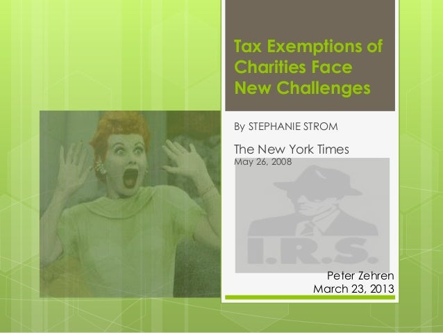 Tax Exemptions ofCharities FaceNew ChallengesBy STEPHANIE STROMThe New York TimesMay 26, 2008Peter ZehrenMarch 23, 2013