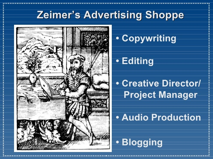 Zeimer's Advertising Shoppe • Copywriting • Editing •Creative Director/   Project Manager •Audio Production •  Blogging