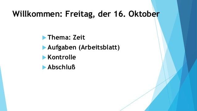 Willkommen: Freitag, der 16. Oktober  Thema: Zeit  Aufgaben (Arbeitsblatt)  Kontrolle  Abschluß