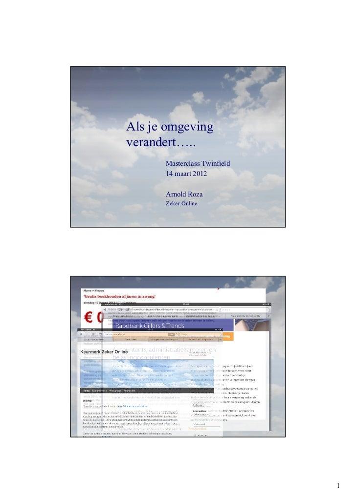 Als je omgeving verandert…..         Masterclass Twinfield         14 maart 2012         Arnold Roza         Zeker OnlineW...
