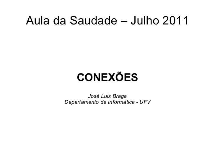 Aula da Saudade – Julho 2011 CONEXÕES José Luis Braga Departamento de Informática - UFV