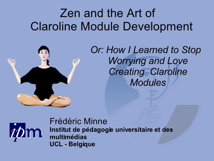 Zen and the Art of  Claroline Module Development <ul><ul><li>Or: How I Learned to Stop Worrying and Love Creating  Claroli...