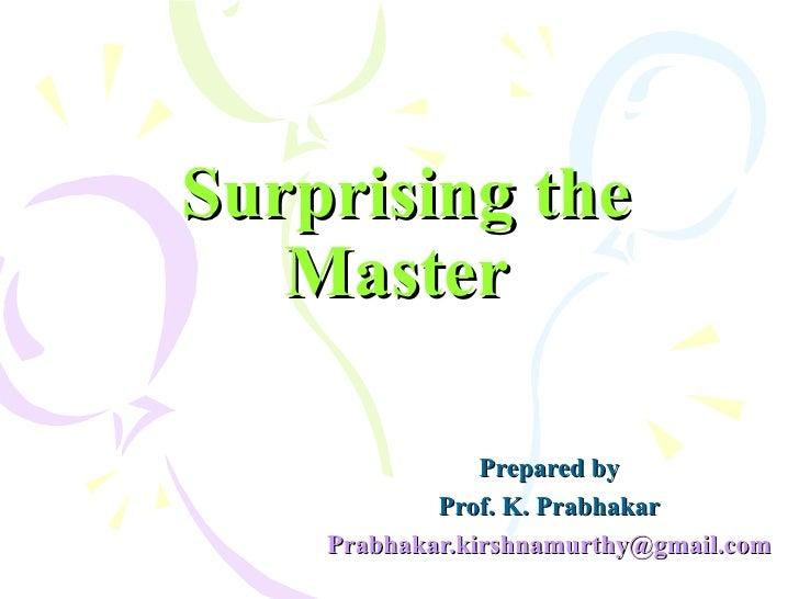 Surprising the Master   Prepared by Prof. K. Prabhakar [email_address]