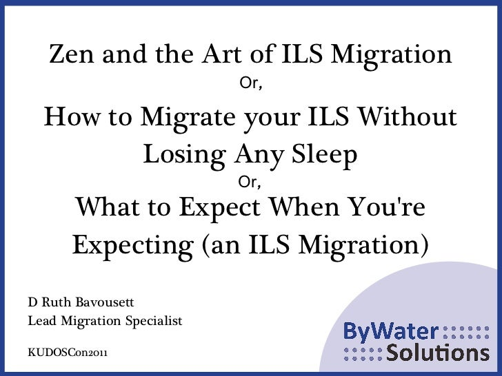 Zen and the Art of ILS Migration Or, How to Migrate your ILS Without Losing Any Sleep What to Expect When You're Expecting...