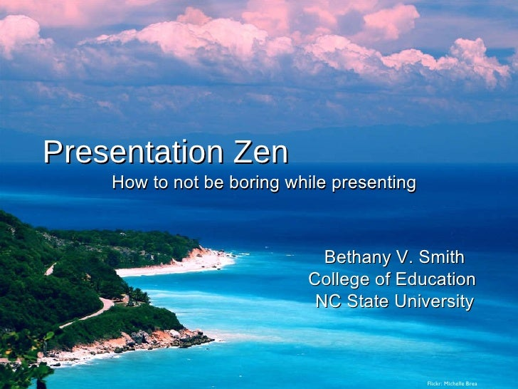 Presentation Zen How to not be boring while presenting Bethany V. Smith College of Education  NC State University