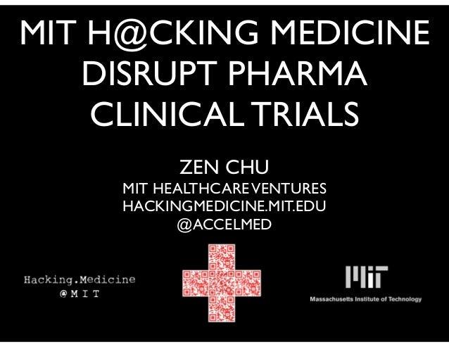 MIT H@CKING MEDICINE DISRUPT PHARMA CLINICAL TRIALS ZEN CHU MIT HEALTHCAREVENTURES HACKINGMEDICINE.MIT.EDU @ACCELMED