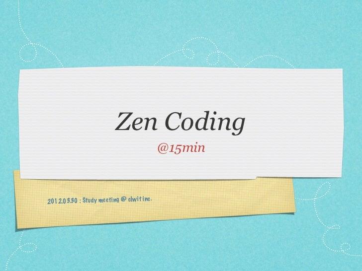 Zen Coding                                                @15min2012 .03.30 : Stu dy me eti ng @ clw it inc .