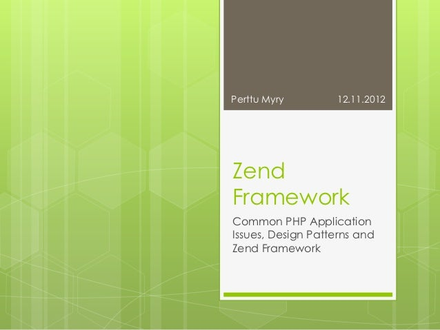 Perttu Myry        12.11.2012ZendFrameworkCommon PHP ApplicationIssues, Design Patterns andZend Framework