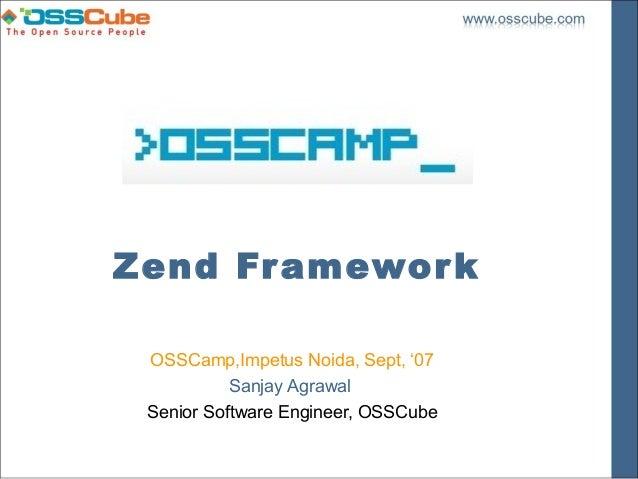 Zend Fr amewor k OSSCamp,Impetus Noida, Sept, '07           Sanjay Agrawal Senior Software Engineer, OSSCube