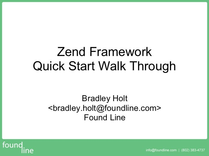 Zend Framework Quick Start Walk Through             Bradley Holt   <bradley.holt@foundline.com>            Found Line