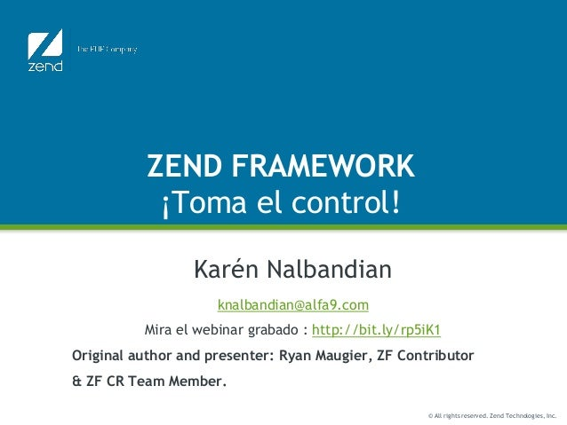 © All rights reserved. Zend Technologies, Inc. ZEND FRAMEWORK ¡Toma el control! Karén Nalbandian knalbandian@alfa9.com Mir...
