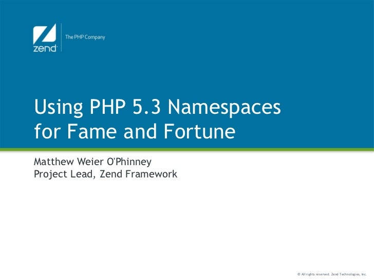 Using PHP 5.3 Namespacesfor Fame and FortuneMatthew Weier OPhinneyProject Lead, Zend Framework                            ...