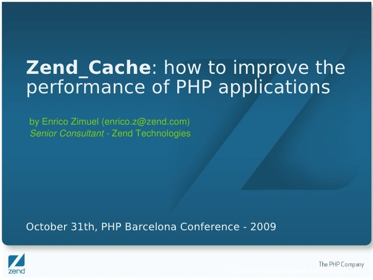 Zend_Cache: how to improve the performance of PHP applications by Enrico Zimuel (enrico.z@zend.com) Senior Consultant ­ Ze...
