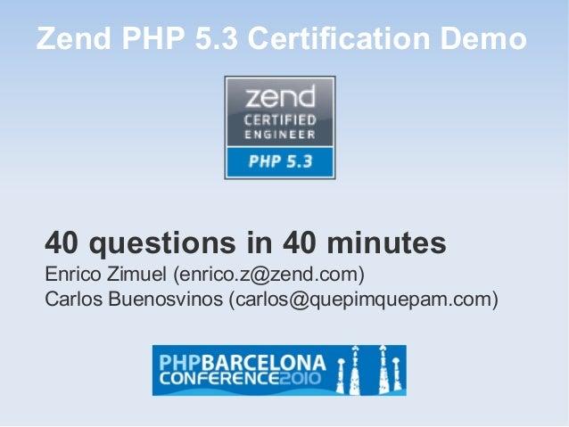 Zend PHP 5.3 Certification Demo 40 questions in 40 minutes Enrico Zimuel (enrico.z@zend.com) Carlos Buenosvinos (carlos@qu...