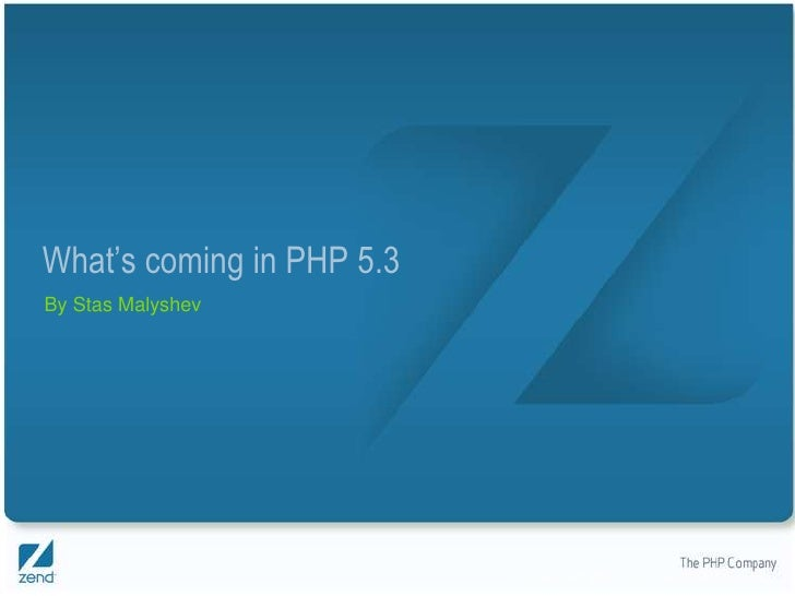What's coming in PHP 5.3 By Stas Malyshev                                Copyright © 2007, Zend Technologies Inc.