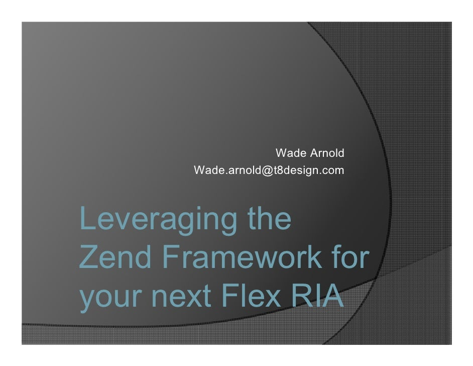 Wade Arnold        Wade.arnold@t8design.com    Leveraging the Zend Framework for your next Flex RIA