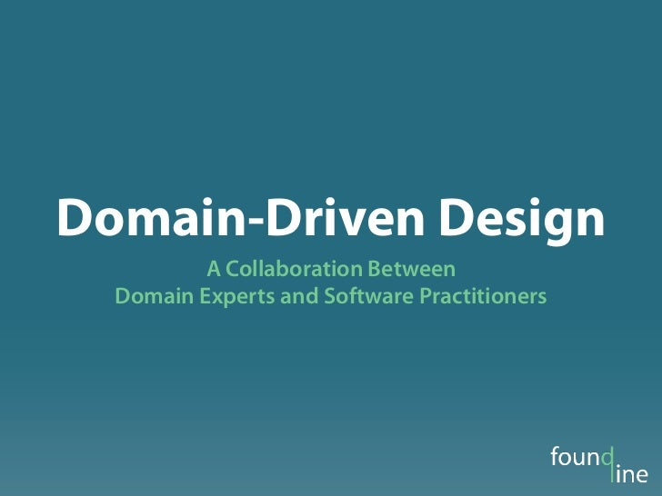 Domain-Driven Design          A Collaboration Between  Domain Experts and Software Practitioners