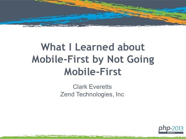 What I Learned about Mobile-First by Not Going Mobile-First Clark Everetts Zend Technologies, Inc