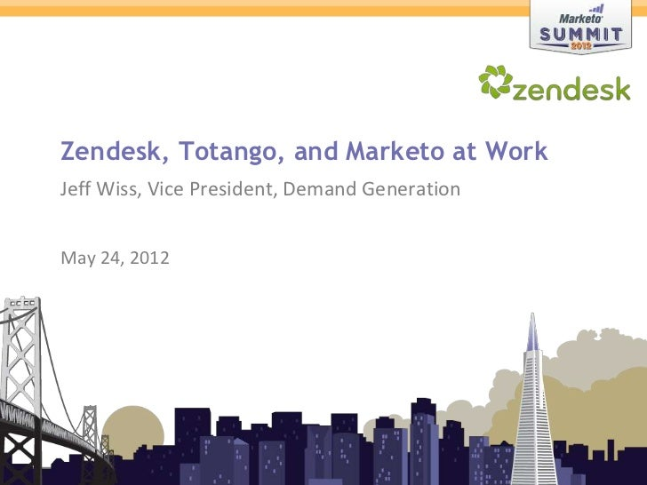 Zendesk, Totango, and Marketo at Work               Jeff Wiss, Vice President, Demand Generation               May 24, 201...