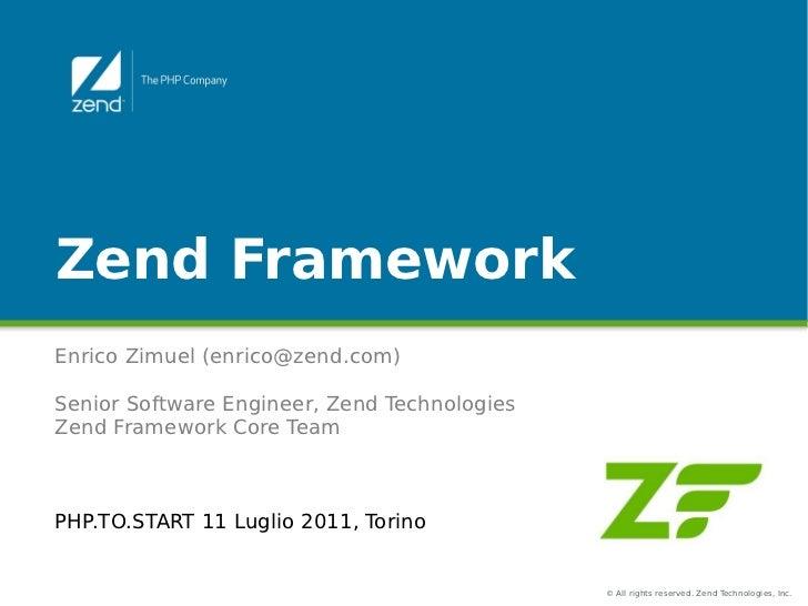 Zend FrameworkEnrico Zimuel (enrico@zend.com)Senior Software Engineer, Zend TechnologiesZend Framework Core TeamPHP.TO.STA...