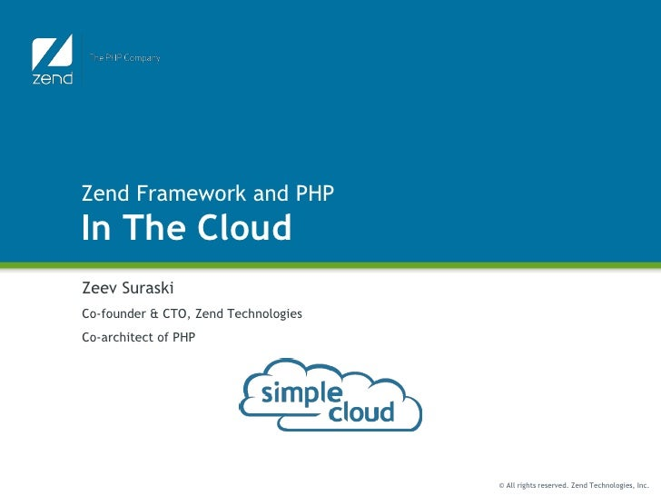 Zend Framework and PHP In The Cloud Zeev Suraski Co-founder & CTO, Zend Technologies Co-architect of PHP                  ...