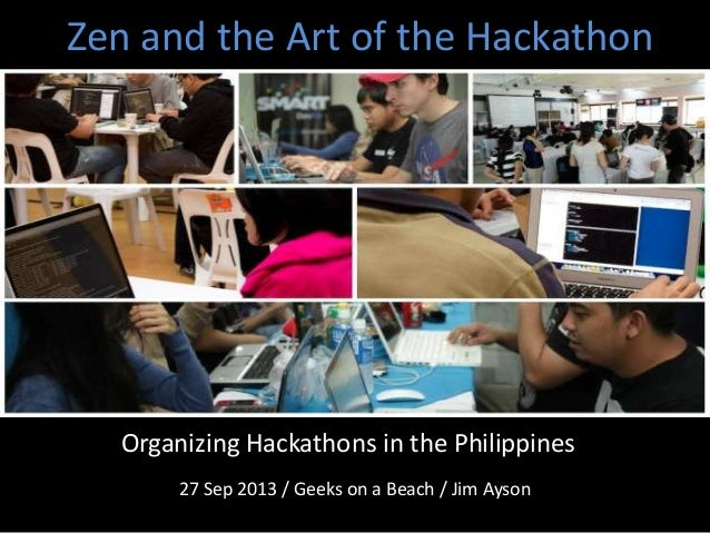 Zen and the Art of the Hackathon 27 Sep 2013 / Geeks on a Beach / Jim Ayson Organizing Hackathons in the Philippines