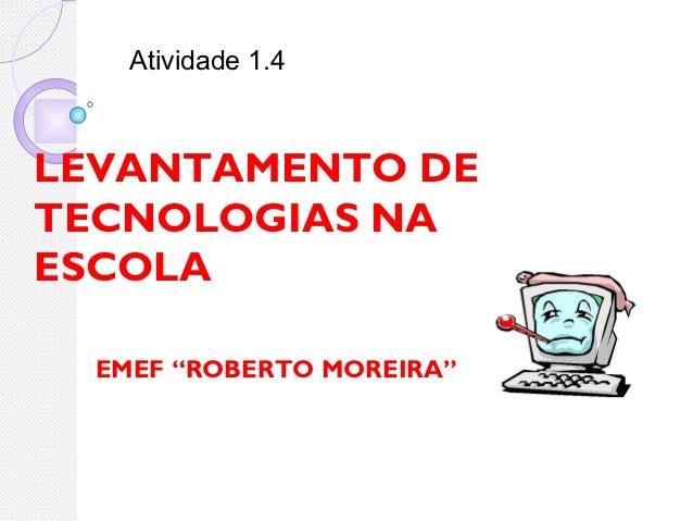 """Atividade 1.4LEVANTAMENTO DETECNOLOGIAS NAESCOLA  EMEF """"ROBERTO MOREIRA"""""""