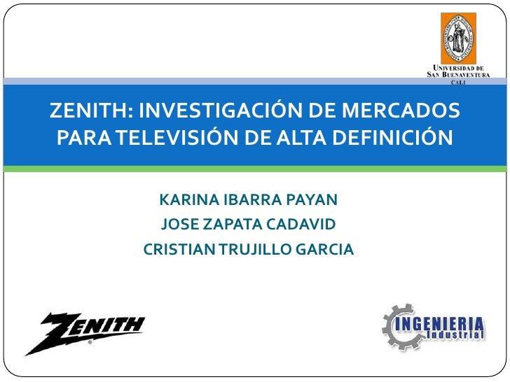ZENITH: INVESTIGACIÓN DE MERCADOS PARA TELEVISIÓN DE ALTA DEFINICIÓN<br />KARINA IBARRA PAYAN<br />JOSE ZAPATA CADAVID<br ...