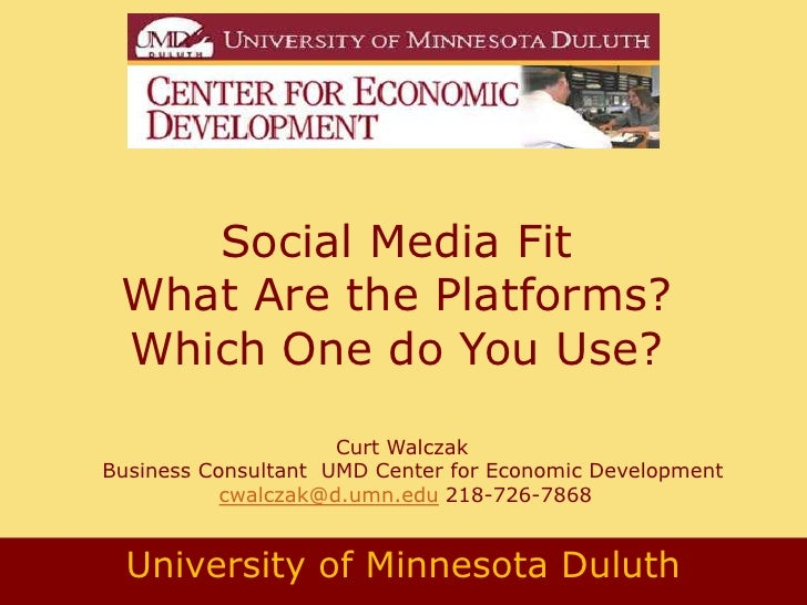 Social Media Fit What Are the Platforms? Which One do You Use?                     Curt WalczakBusiness Consultant UMD Cen...