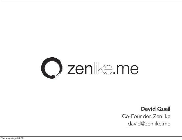 David Quail Co-Founder, Zenlike david@zenlike.me Thursday, August 8, 13