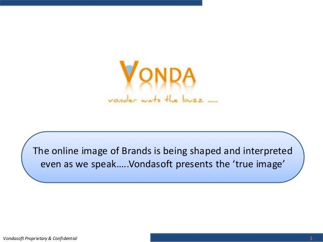 Vondasoft Proprietary & Confidential 1 The online image of Brands is being shaped and interpreted even as we speak…..Vonda...