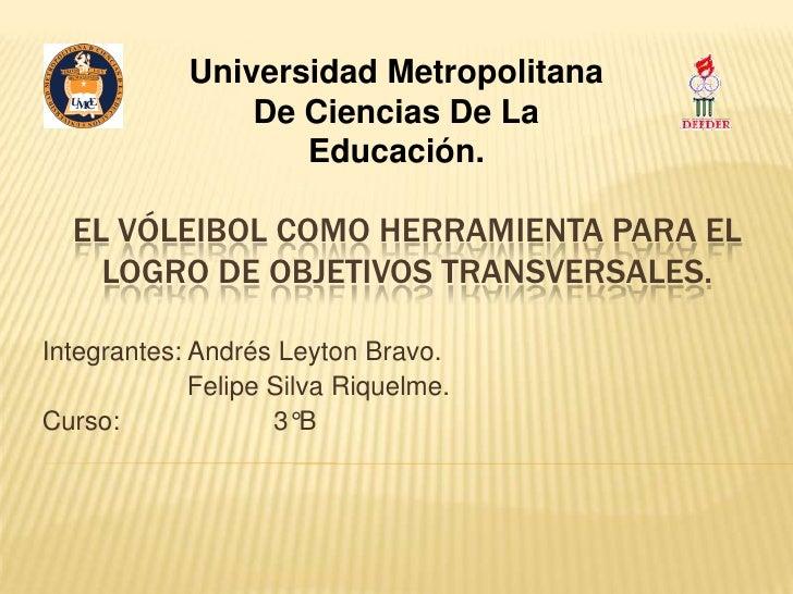 Universidad Metropolitana                De Ciencias De La                   Educación.  EL VÓLEIBOL COMO HERRAMIENTA PARA...