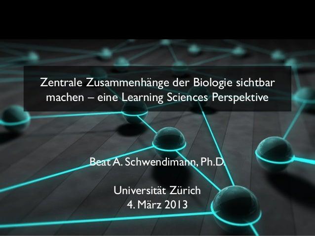 Zentrale Zusammenhänge der Biologie sichtbar machen – eine Learning Sciences Perspektive         Beat A. Schwendimann, Ph....
