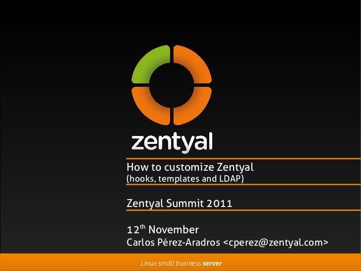 How to customize Zentyal(hooks, templates and LDAP)Zentyal Summit 201112th NovemberCarlos Pérez-Aradros <cperez@zentyal.co...