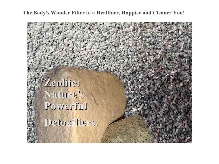 Zeolite: Nature's Powerful Detoxifiers. The Body's Wonder Filter to a Healthier, Happier and Cleaner You!