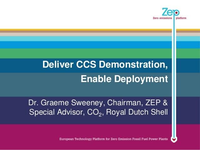 Deliver CCS Demonstration,              Enable DeploymentDr. Graeme Sweeney, Chairman, ZEP &Special Advisor, CO2, Royal Du...