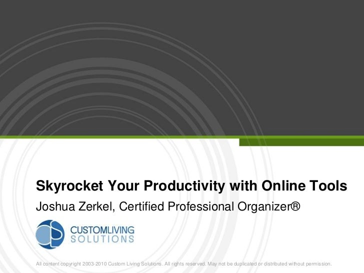 Skyrocket Your Productivity with Online ToolsJoshua Zerkel, Certified Professional Organizer®All content copyright 200