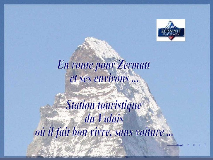 En route pour Zermatt et ses environs ... Station touristique du Valais où il fait bon vivre, sans voiture ... Manuel