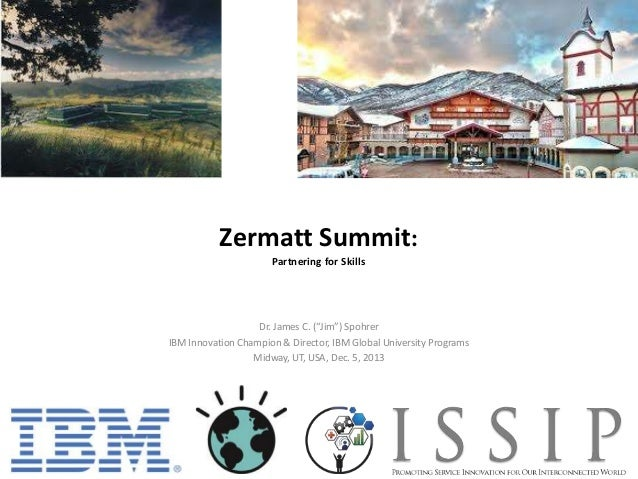"Zermatt Summit: Partnering for Skills  Dr. James C. (""Jim"") Spohrer IBM Innovation Champion & Director, IBM Global Univers..."