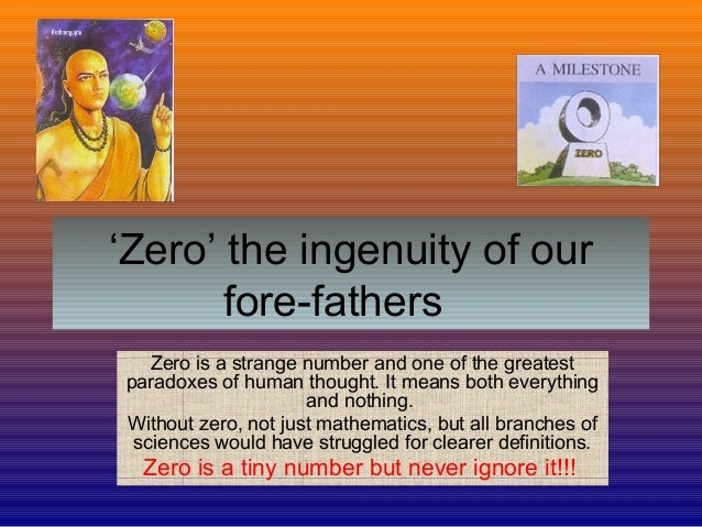 'Zero' the ingenuity of our fore-fathers Zero is a strange number and one of the greatest paradoxes of human thought. It m...